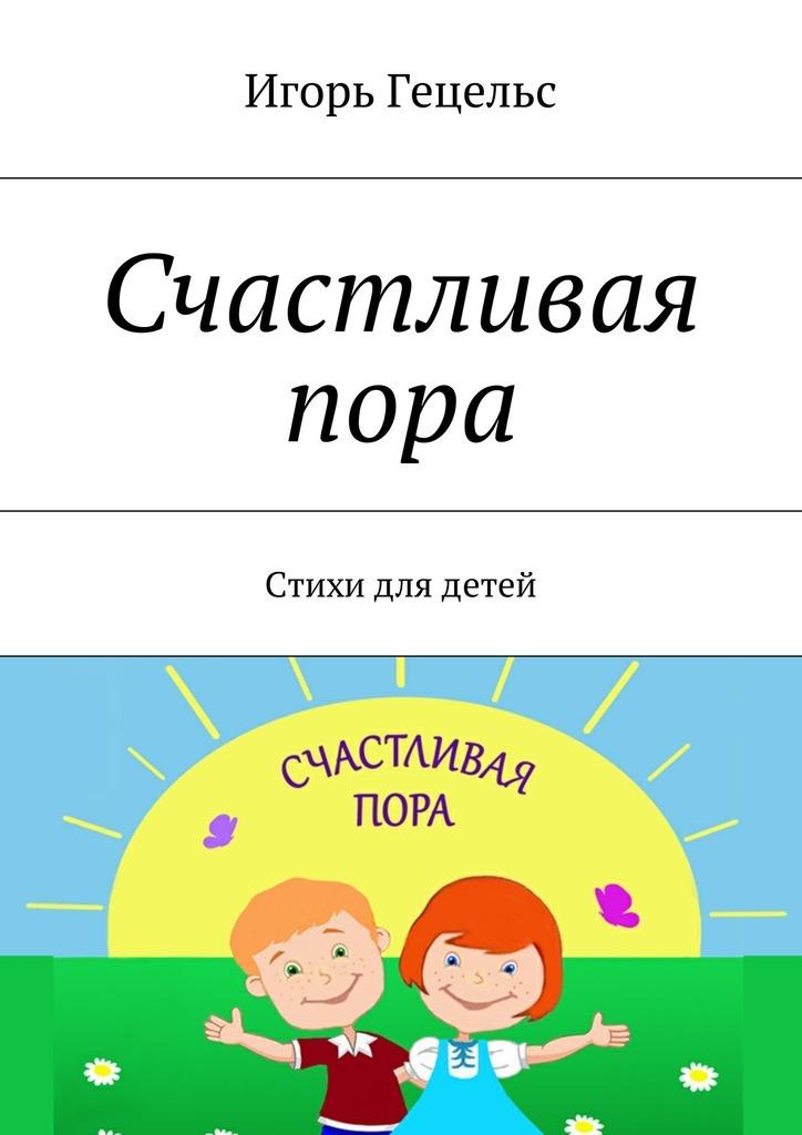 Игорь Гецельс - Счастливая пора. Стихидлядетей