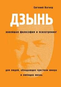 Вагнер, Евгений  - ДЗЫНЬ. Новейшая философия ипсихотренинг