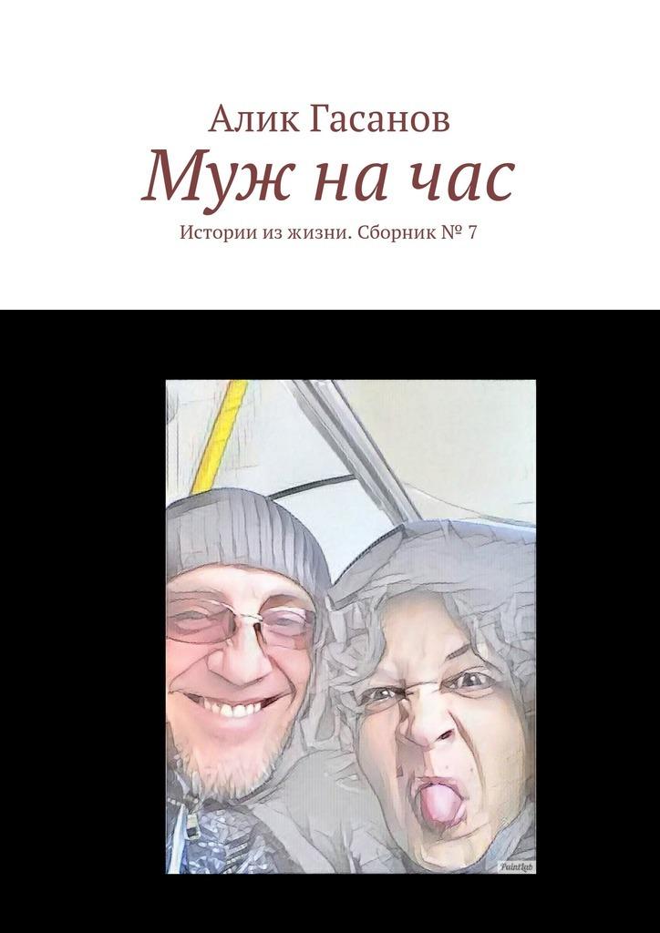 Алик Гасанов Муж начас. Истории изжизни. Сборник№ 7 крот истории