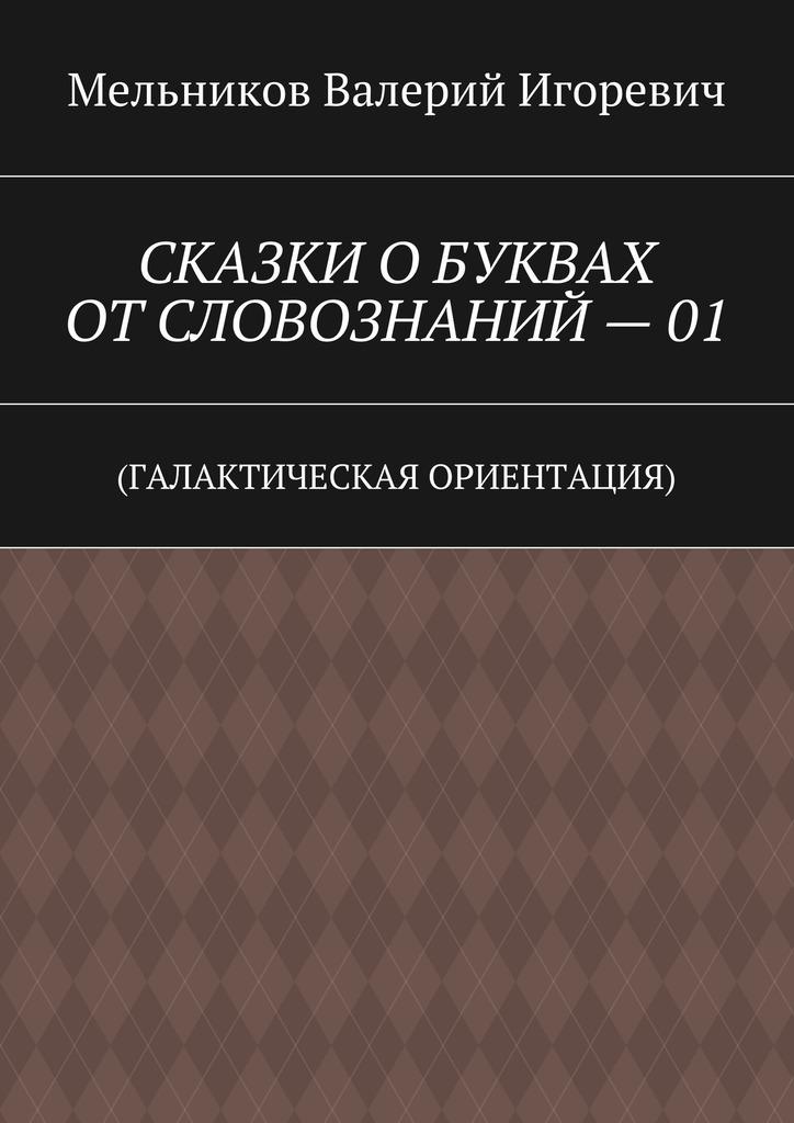 Валерий Мельников - СКАЗКИ ОБУКВАХ ОТСЛОВОЗНАНИЙ–01. (ГАЛАКТИЧЕСКАЯ ОРИЕНТАЦИЯ)
