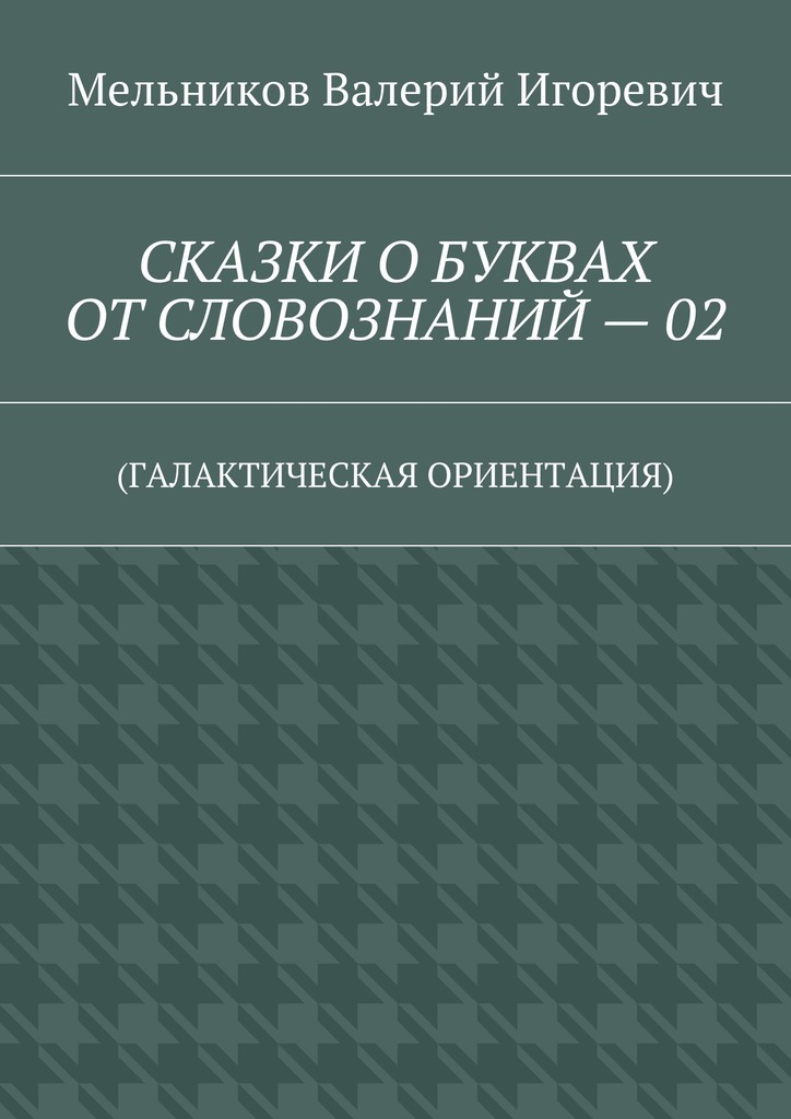 Валерий Мельников - СКАЗКИ ОБУКВАХ ОТСЛОВОЗНАНИЙ–02. (ГАЛАКТИЧЕСКАЯ ОРИЕНТАЦИЯ)