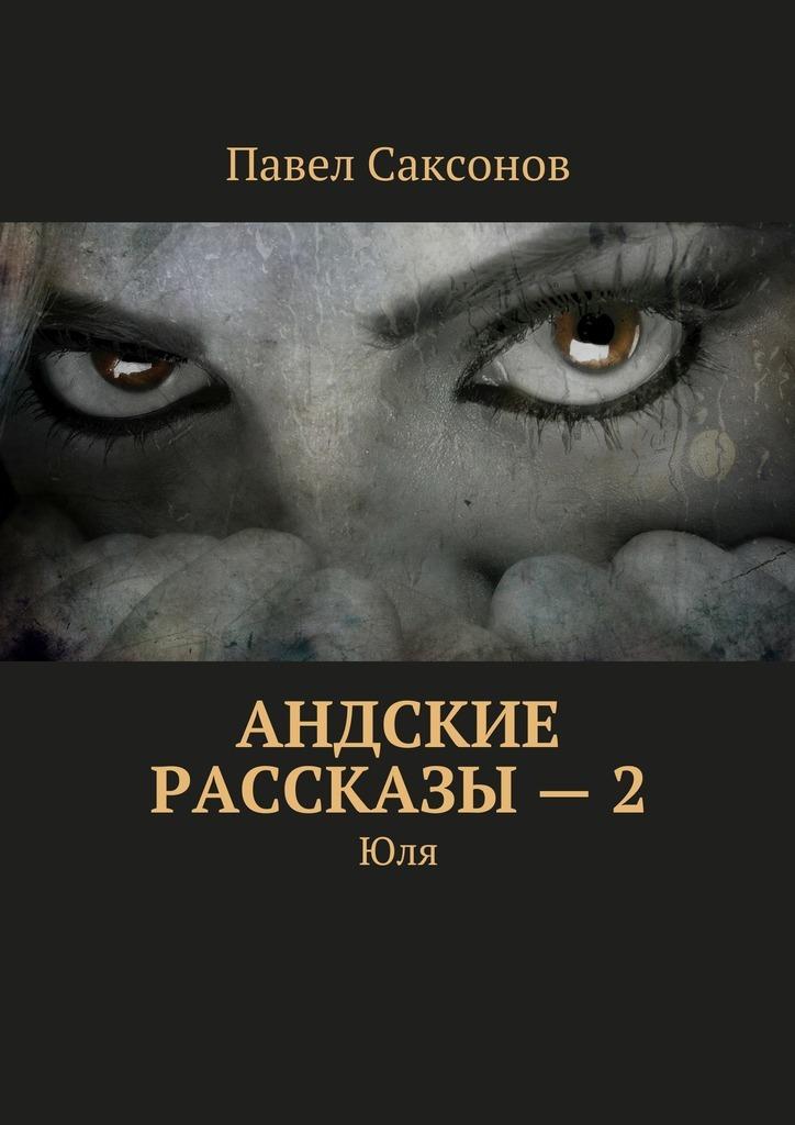 Павел Саксонов Андские рассказы – 2. Юля лучше не бывает