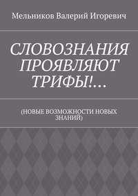 Мельников, Валерий Игоревич  - СЛОВОЗНАНИЯ ПРОЯВЛЯЮТ ТРИФЫ!… (НОВЫЕ ВОЗМОЖНОСТИ НОВЫХ ЗНАНИЙ)