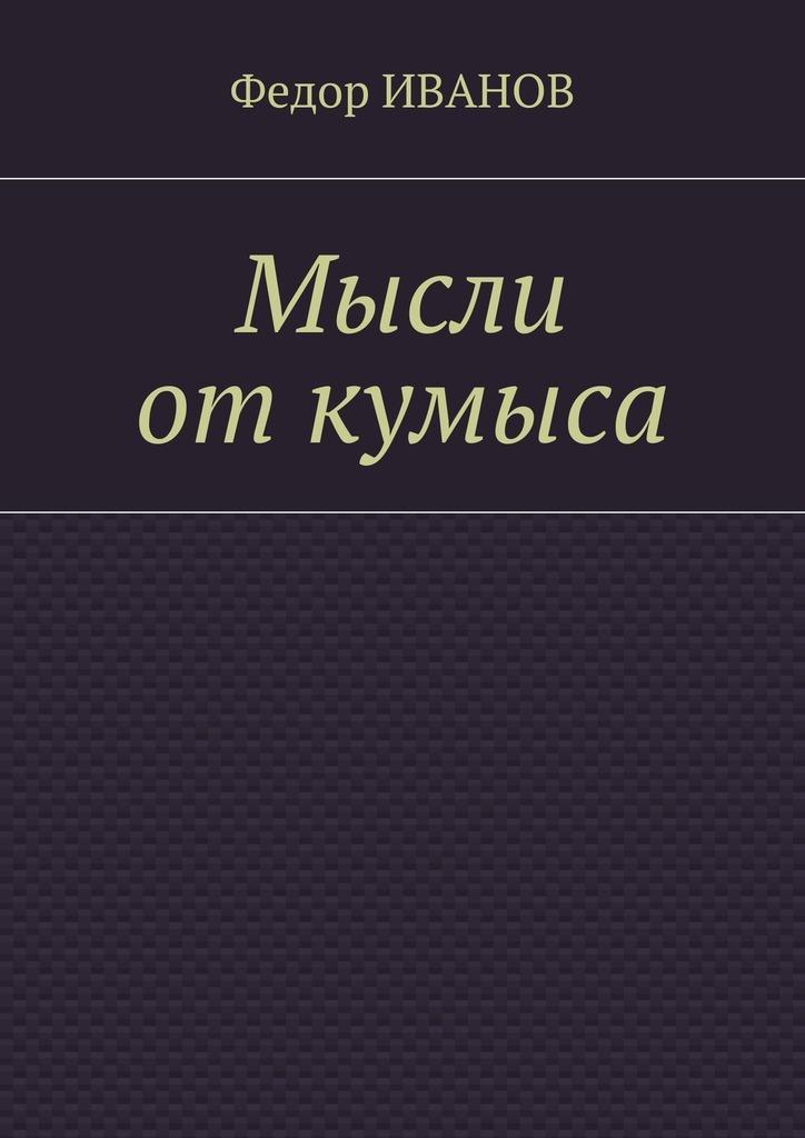 Федор Иванов Мысли от кумыса федор иванов судьба литератора