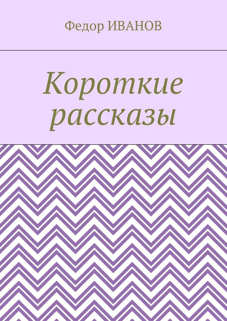 Федор Иванов Короткие рассказы федор иванов судьба литератора