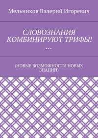 Мельников, Валерий Игоревич  - СЛОВОЗНАНИЯ КОМБИНИРУЮТТРИФЫ!… (НОВЫЕ ВОЗМОЖНОСТИ НОВЫХ ЗНАНИЙ)
