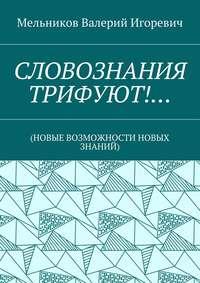 Мельников, Валерий Игоревич  - СЛОВОЗНАНИЯ ТРИФУЮТ!… (НОВЫЕ ВОЗМОЖНОСТИ НОВЫХ ЗНАНИЙ)