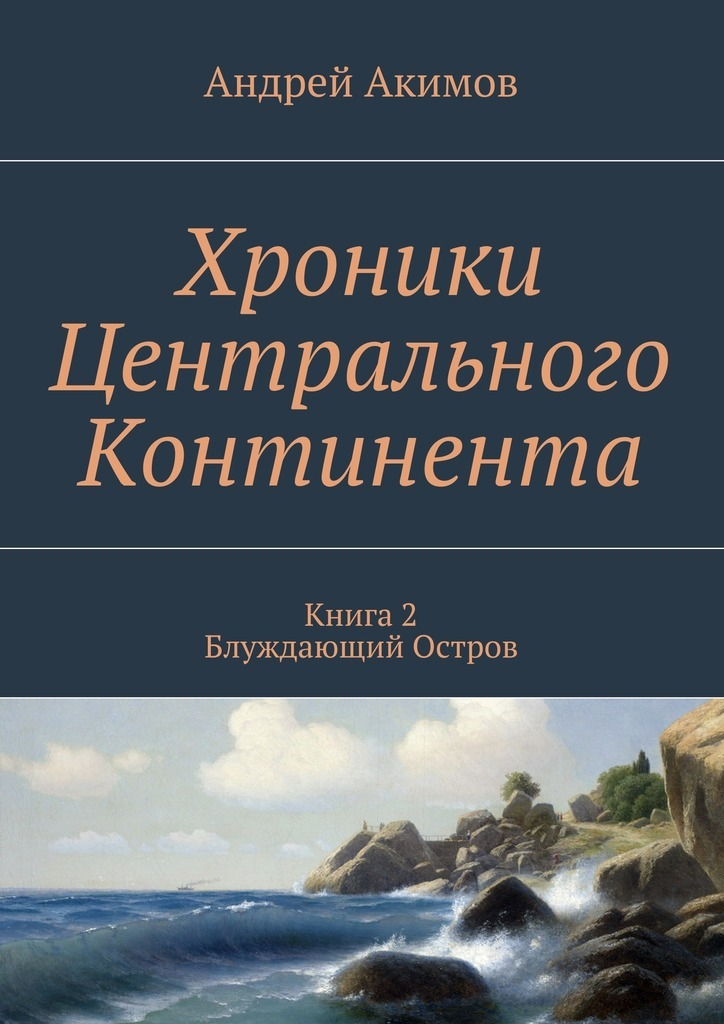 Андрей Акимов - Хроники Центрального Континента. Книга 2. Блуждающий Остров
