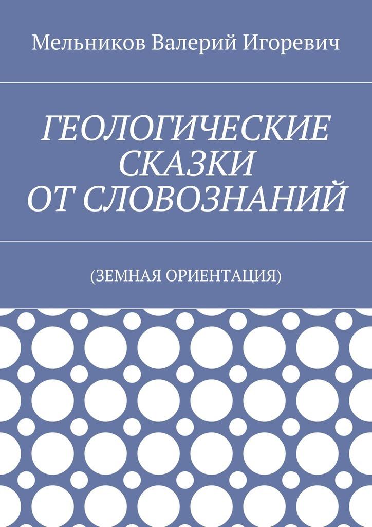 Валерий Игоревич Мельников ГЕОЛОГИЧЕСКИЕ СКАЗКИ ОТСЛОВОЗНАНИЙ. (ЗЕМНАЯ ОРИЕНТАЦИЯ)