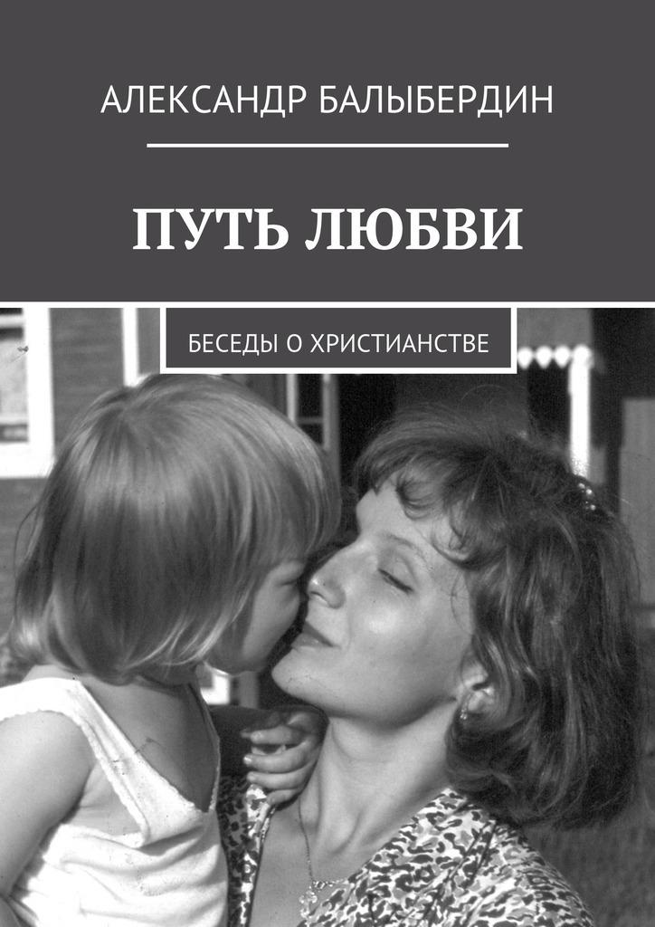 Александр Балыбердин - Путь любви. Беседы охристианстве