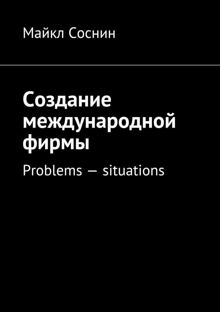 Майкл Соснин Создание международной фирмы. Problems – situations