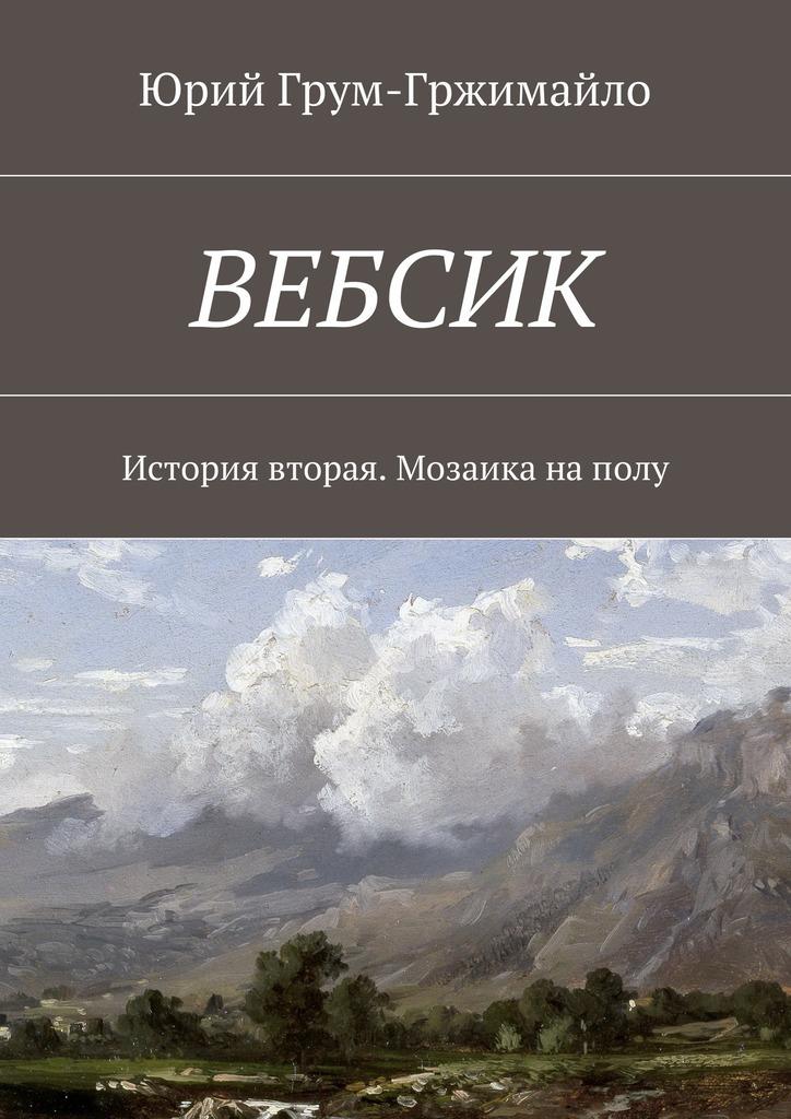 Юрий Грум-Гржимайло - Вебсик. История вторая. Мозаика наполу