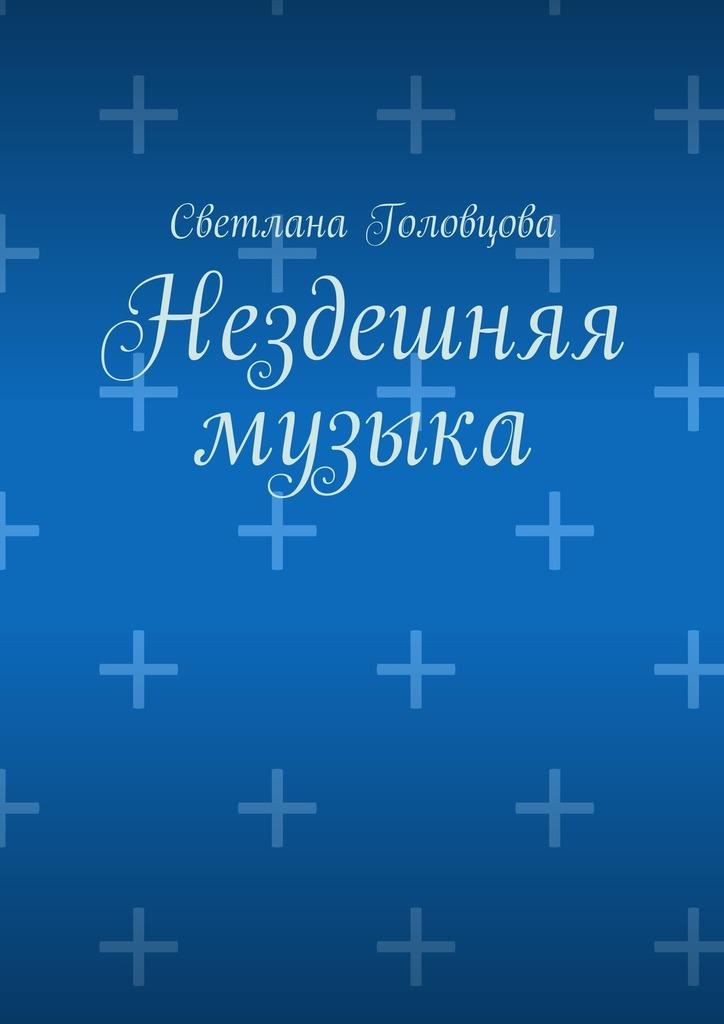 Светлана Александровна Головцова Нездешняя музыка 100 стихотворений о природе