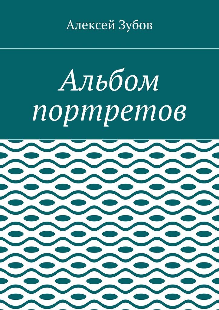 Алексей Николаевич Зубов Альбом портретов алексей козлов наших дней дилижансы