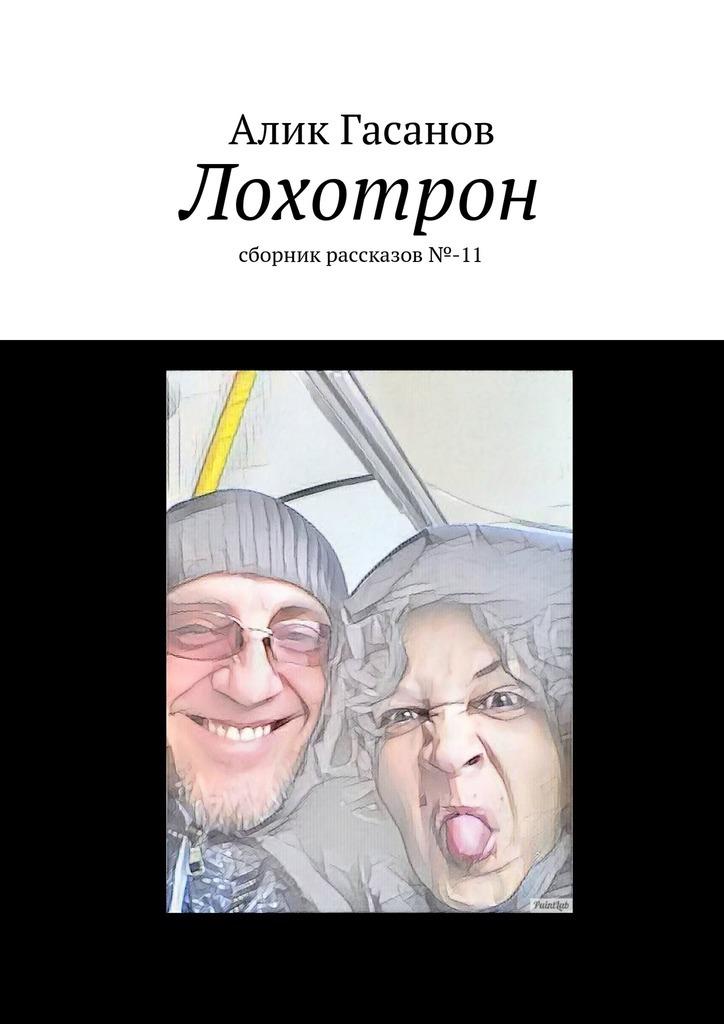 Алик Гасанов Лохотрон. сборник рассказов№-11 война длиною в жизнь сборник рассказов