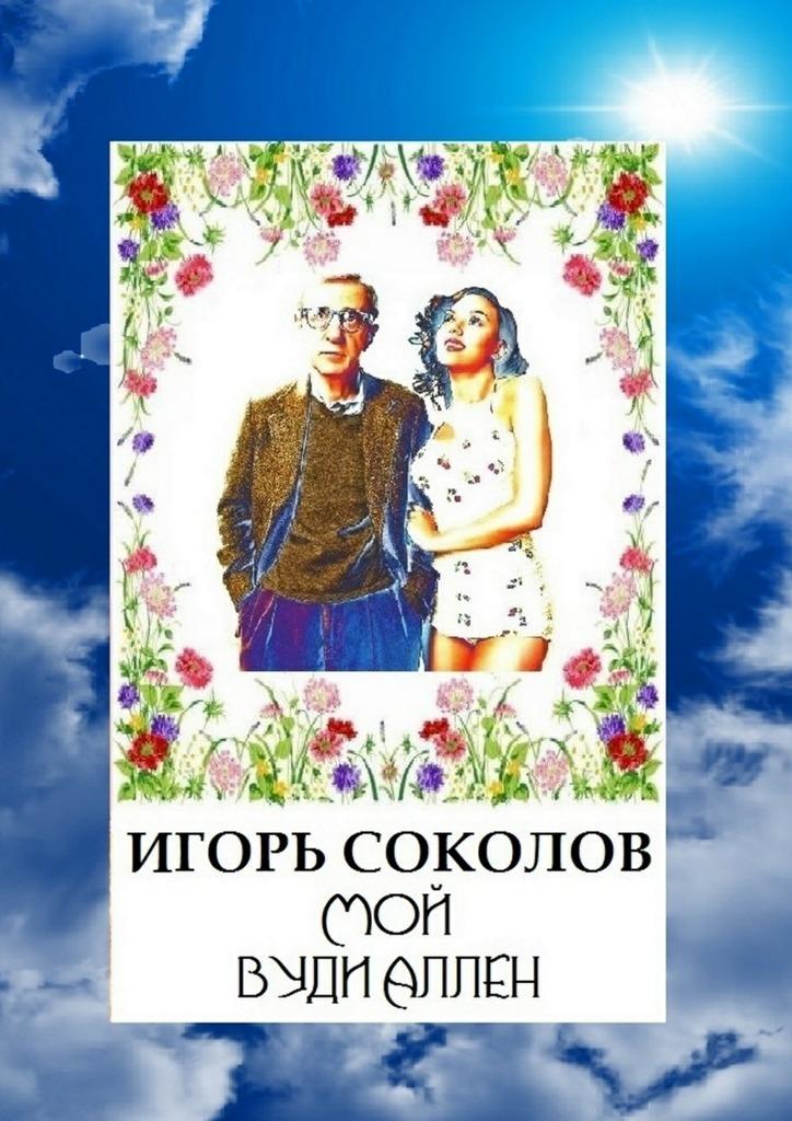 Игорь Соколов Мой Вуди Аллен обучающие плакаты алфея плакат правила дорожного движения для детей