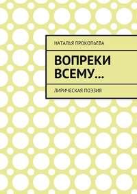 Прокопьева, Наталья Сергеевна  - Вопреки всему… Лирическая поэзия
