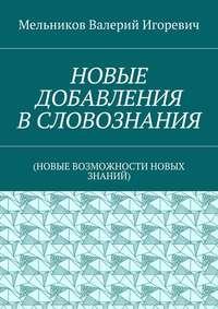 Мельников, Валерий Игоревич  - НОВЫЕ ДОБАВЛЕНИЯ ВСЛОВОЗНАНИЯ. (НОВЫЕ ВОЗМОЖНОСТИ НОВЫХ ЗНАНИЙ)