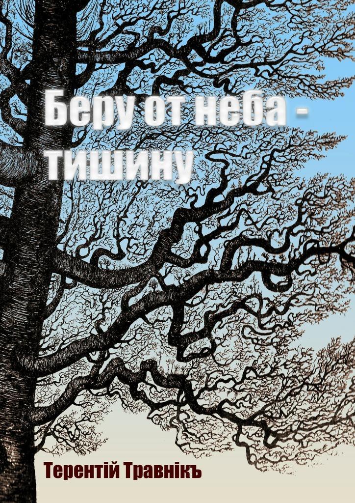 Терентiй Травнiкъ Беру от неба – тишину терентiй травнiкъ из поэтической словолаборатории…