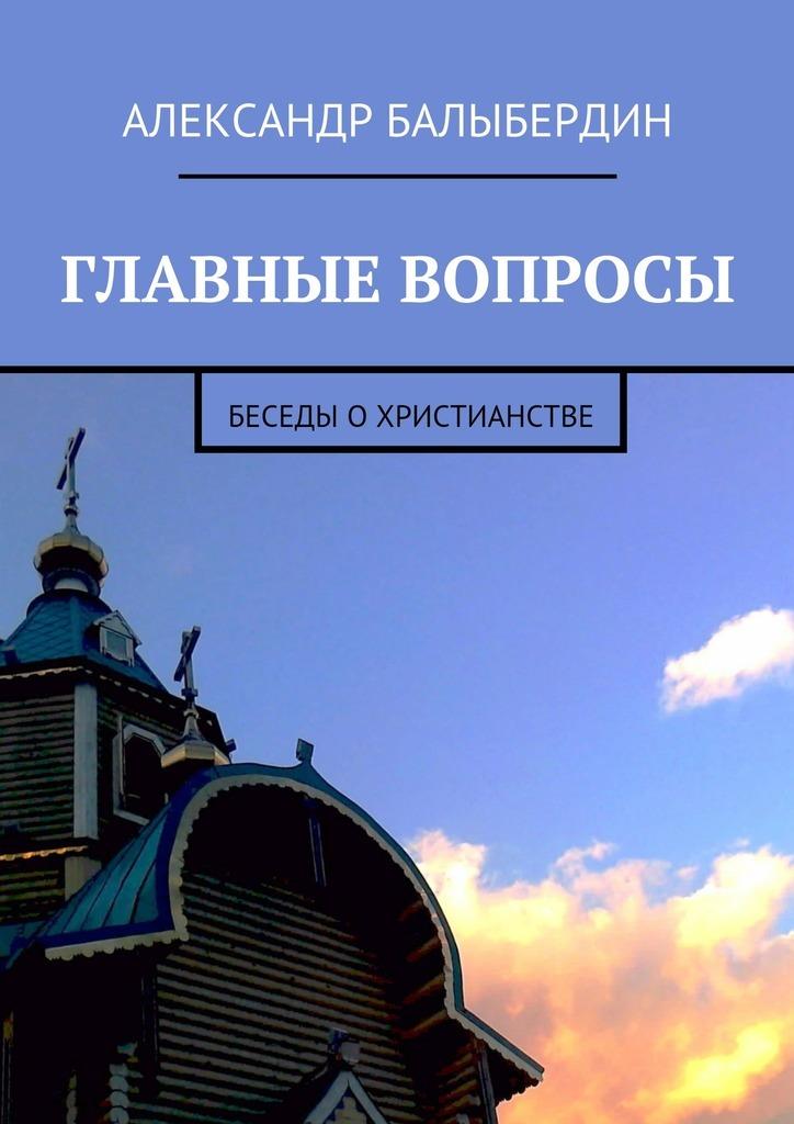 Александр Балыбердин - Главные вопросы. Беседы охристианстве