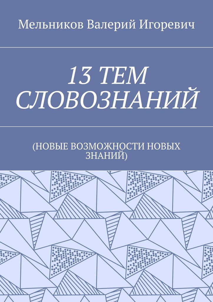 Валерий Игоревич Мельников 13ТЕМ СЛОВОЗНАНИЙ. (НОВЫЕ ВОЗМОЖНОСТИ НОВЫХ ЗНАНИЙ)
