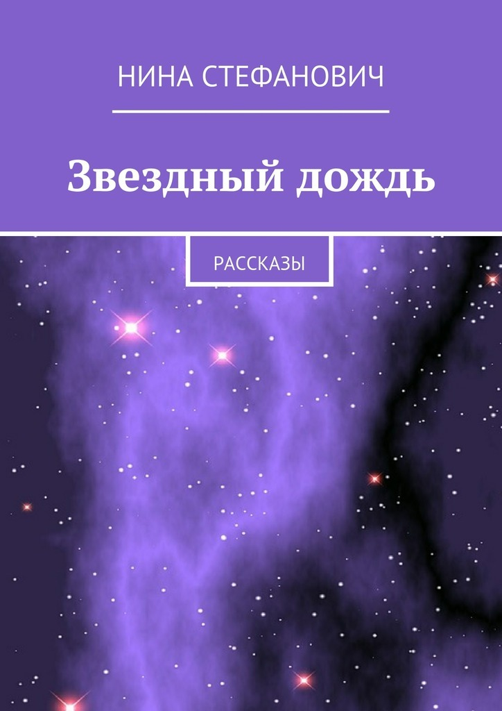 Нина Стефанович Звездный дождь. Рассказы нина охард ручная кладь рассказы