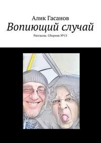 Гасанов, Алик  - Вопиющий случай. Рассказы. Сборник№13