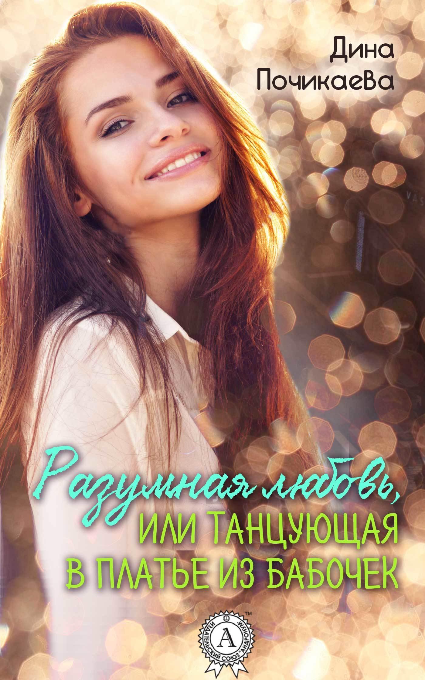 Дина Почикаева - Разумная любовь, или Танцующая в платье из бабочек