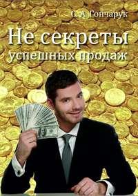 Гончарук, Сергей Анатольевич  - Не секреты успешных продаж