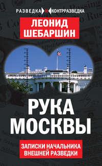 Шебаршин, Леонид  - Рука Москвы. Записки начальника внешней разведки