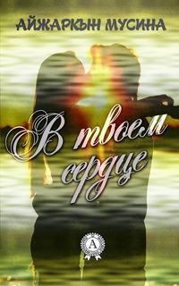 Мусина, Айжаркын  - В твоем сердце