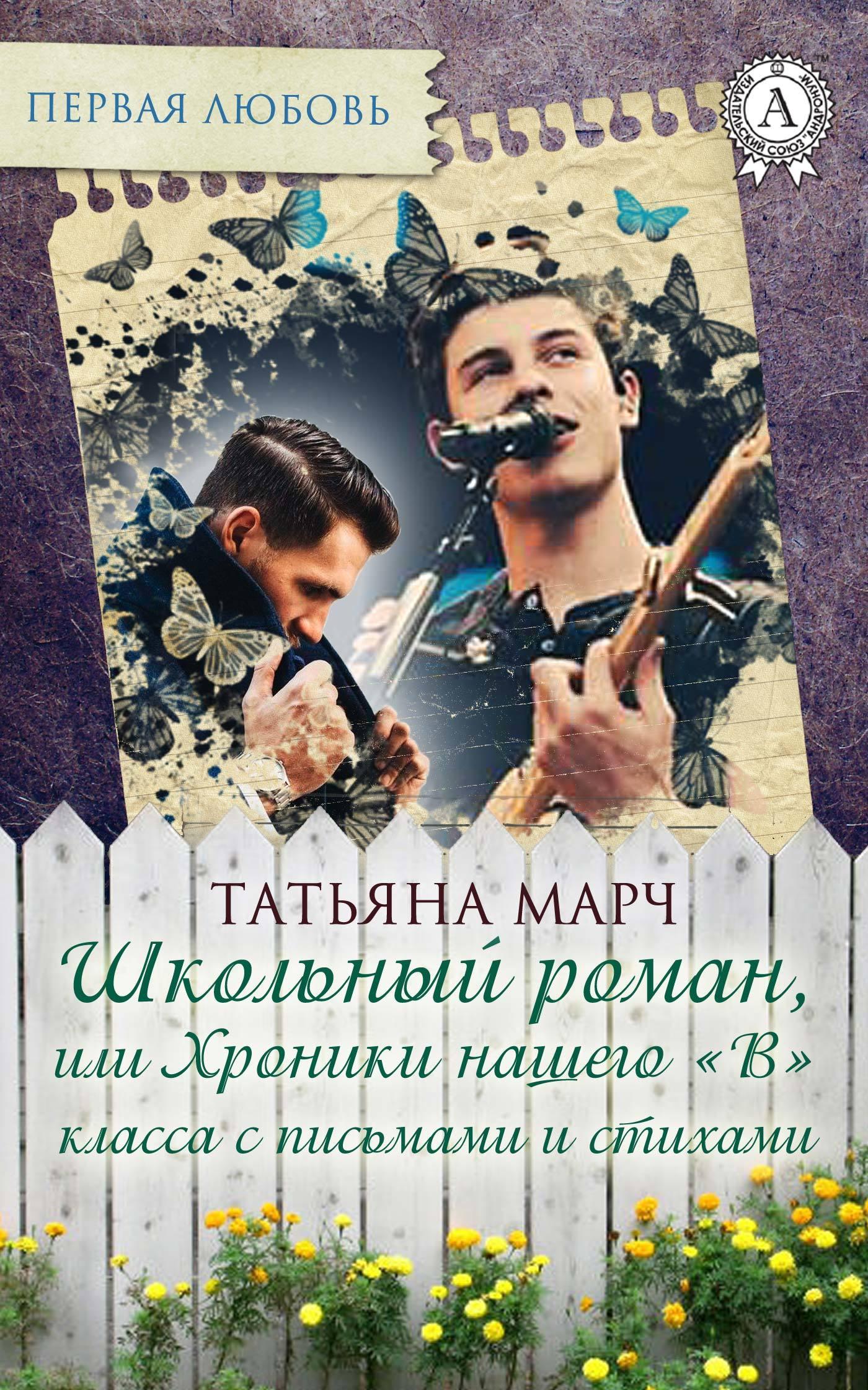 Татьяна Марч - Школьный роман, или Хроники нашего «В» класса с письмами и стихами