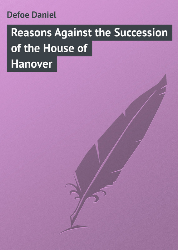 Даниэль Дефо Reasons Against the Succession of the House of Hanover against the grain