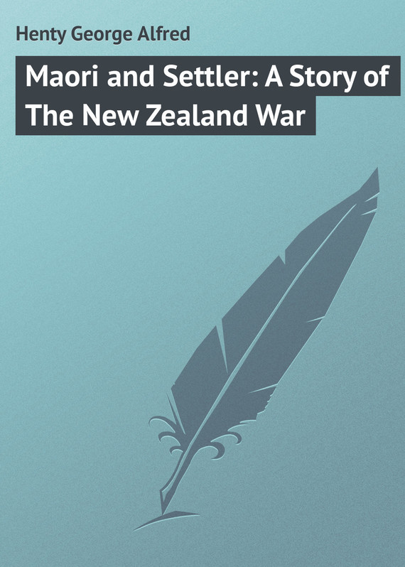 Henty George Alfred Maori and Settler: A Story of The New Zealand War henty george alfred a search for a secret a novel volume 2
