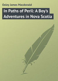 Oxley James Macdonald - In Paths of Peril: A Boy's Adventures in Nova Scotia