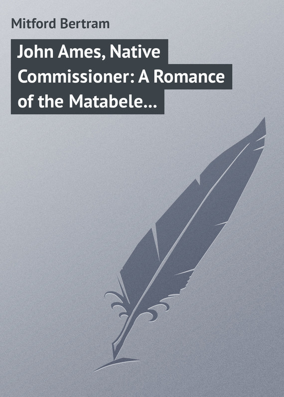 Mitford Bertram John Ames, Native Commissioner: A Romance of the Matabele Rising the rising