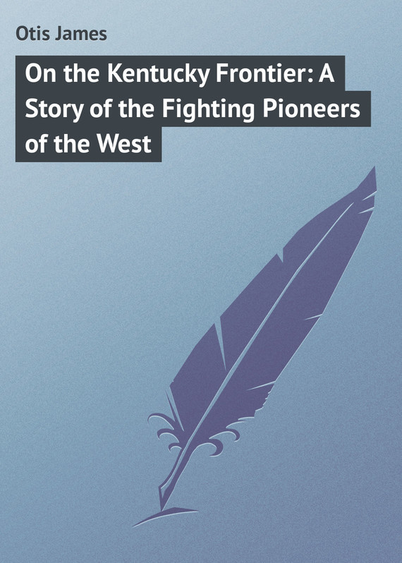 Otis James On the Kentucky Frontier: A Story of the Fighting Pioneers of the West mcreynolds robert thirty years on the frontier