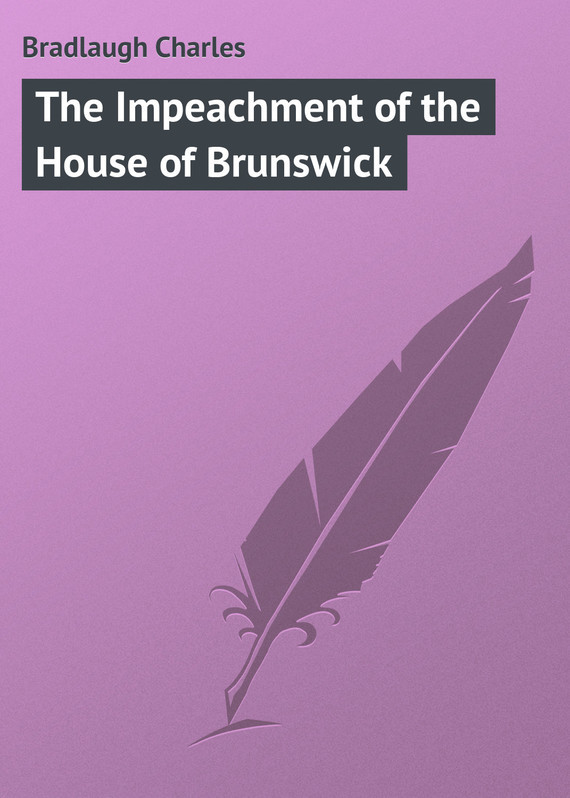 Bradlaugh Charles The Impeachment of the House of Brunswick an affair of state – the investigation impeachment