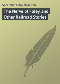 Spearman Frank Hamilton - The Nerve of Foley, and Other Railroad Stories