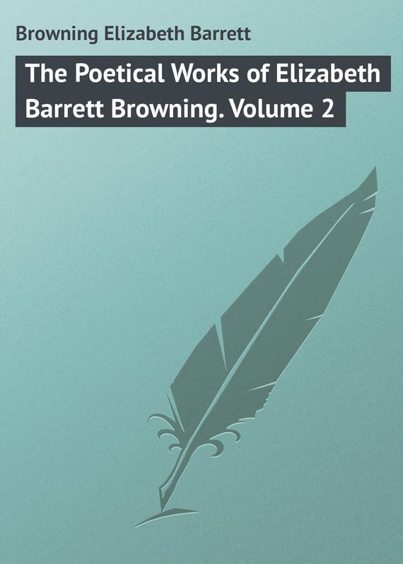 Browning Elizabeth Barrett The Poetical Works of Elizabeth Barrett Browning. Volume 2