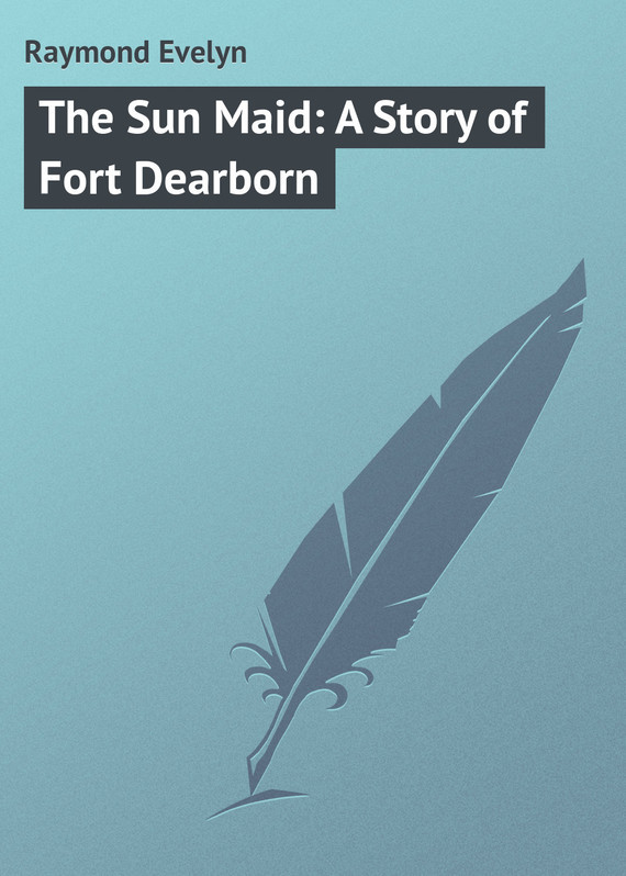 Raymond Evelyn The Sun Maid: A Story of Fort Dearborn a fort of nine towers