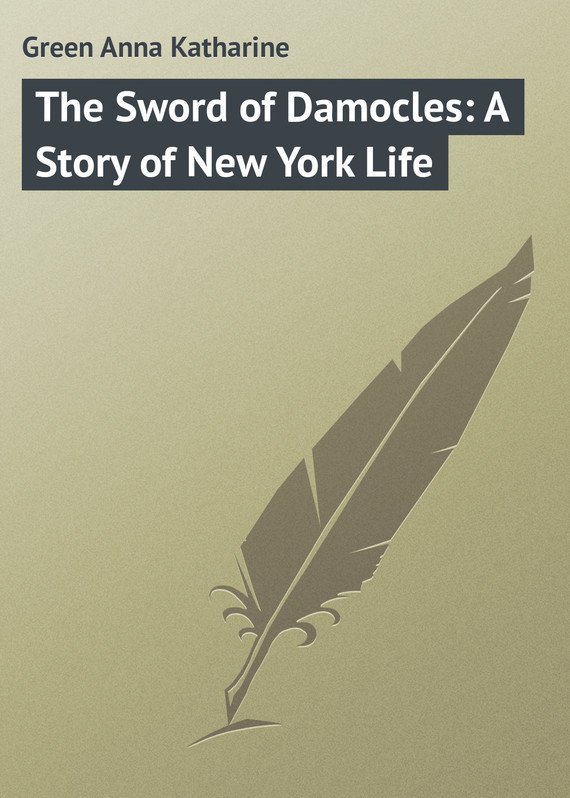 Green Anna Katharine The Sword of Damocles: A Story of New York Life пальто alix story alix story mp002xw13vur