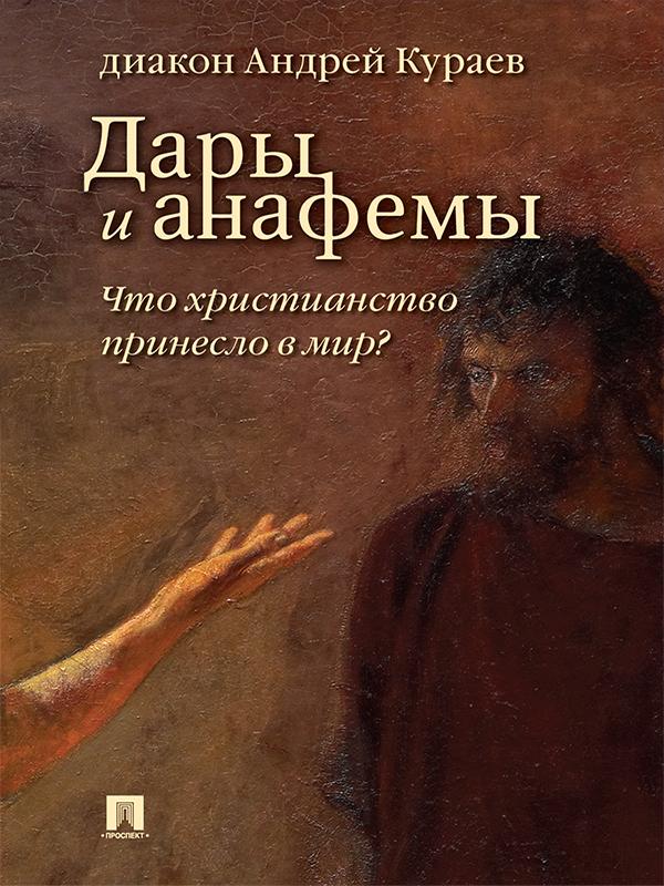 Дары и анафемы. Что христианство принесло в мир? 5-е издание ( Андрей Вячеславович Кураев  )