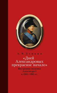 Дёмкин, Андрей  - «Дней Александровых прекрасное начало…»: Внутренняя политика Александра I в 1801–1805 гг.