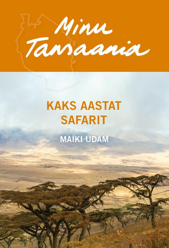 Maiki Udam Minu Tansaania. Kaks aastat safarit ene timmusk minu kanada