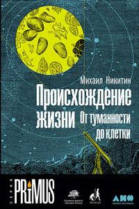 Никитин, Михаил  - Происхождение жизни. От туманности до клетки