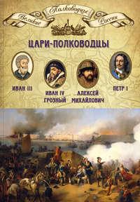 Отсутствует - Цари-полководцы. Иван III, Иван IV Грозный, Алексей Михайлович Тишайший, Петр I