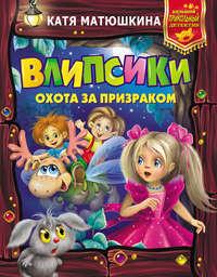 Катя Матюшкина - Влипсики. Охота за призраком (сборник)
