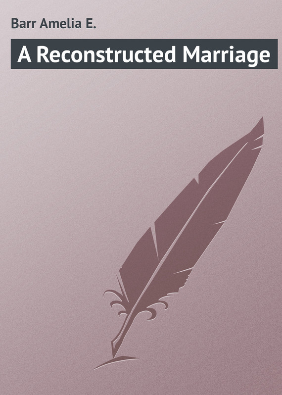 Barr Amelia E. A Reconstructed Marriage marriage a history