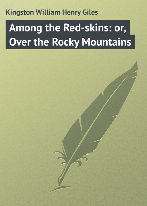 Kingston William Henry Giles Among the Red-skins: or, Over the Rocky Mountains among the believers